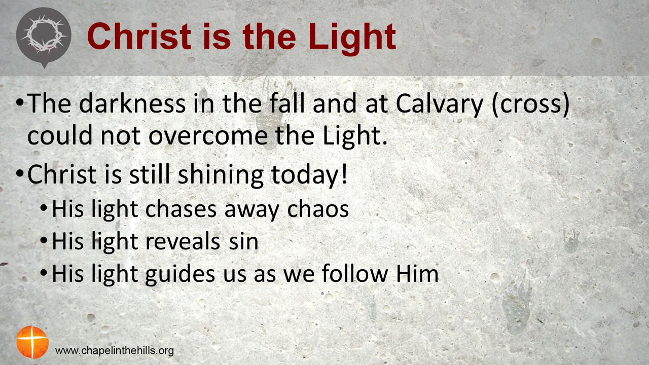 Christ is the Light The darkness in the fall and at Calvary (cross) could not overcome the Light. Christ is still shining today! His light chases away