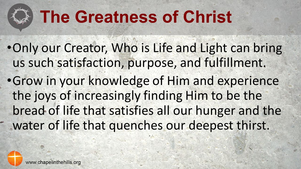 The Greatness of Christ Only our Creator, Who is Life and Light can bring us such satisfaction, purpose, and fulfillment. Grow in your knowledge of Hi