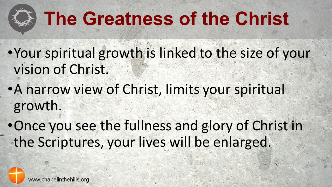 The Greatness of the Christ Your spiritual growth is linked to the size of your vision of Christ. A narrow view of Christ, limits your spiritual growt