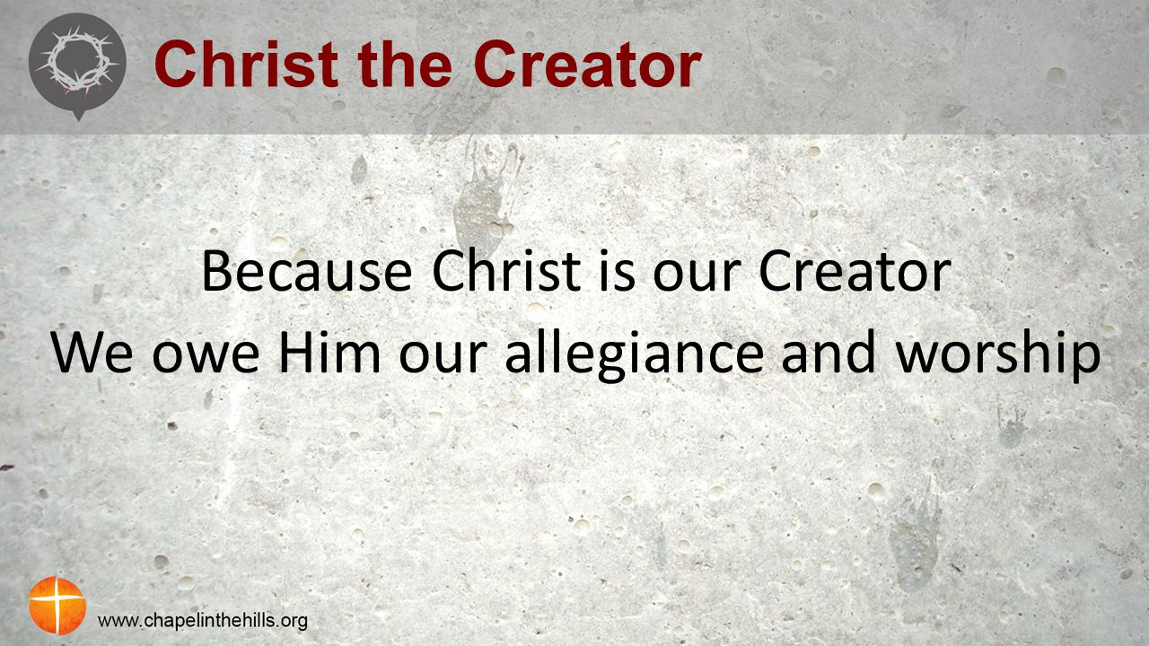 Christ the Creator Because Christ is our Creator We owe Him our allegiance and worship