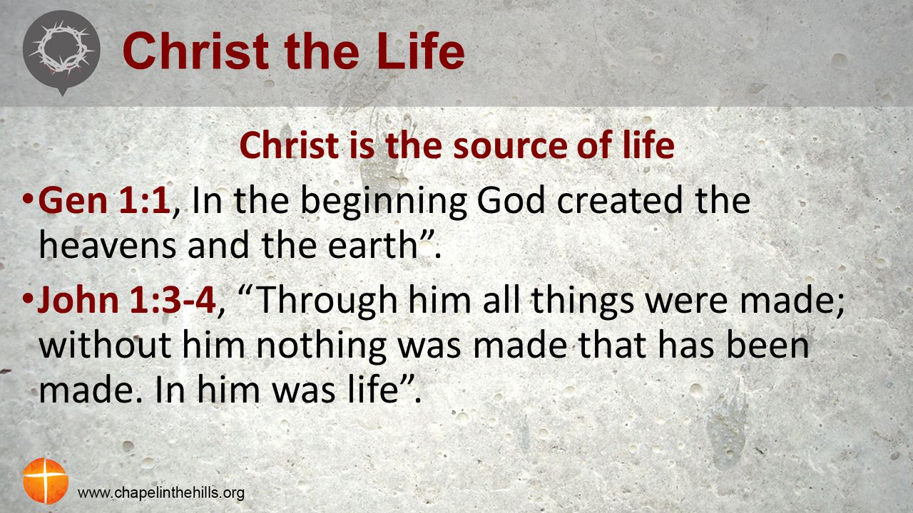 "Christ the Life Christ is the source of life Gen 1:1, In the beginning God created the heavens and the earth"". John 1:3-4, ""Through him all things wer"