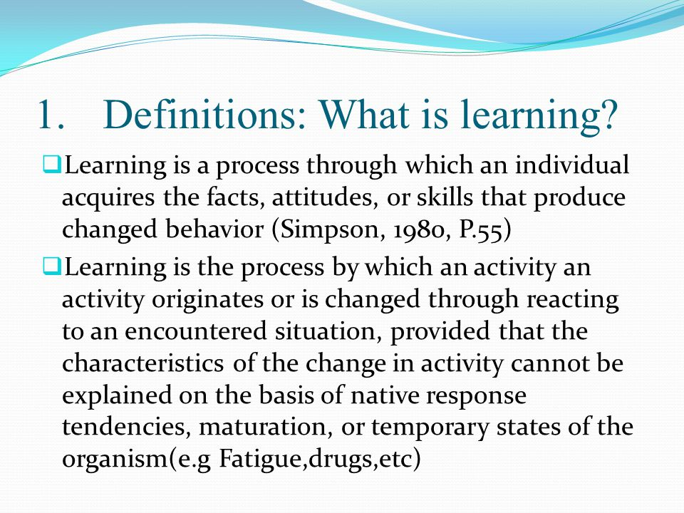  Learning is a process through which an individual acquires the facts, attitudes, or skills that produce changed behavior (Simpson, 1980, P.55)  Learning is the process by which an activity an activity originates or is changed through reacting to an encountered situation, provided that the characteristics of the change in activity cannot be explained on the basis of native response tendencies, maturation, or temporary states of the organism(e.g Fatigue,drugs,etc) 1.Definitions: What is learning
