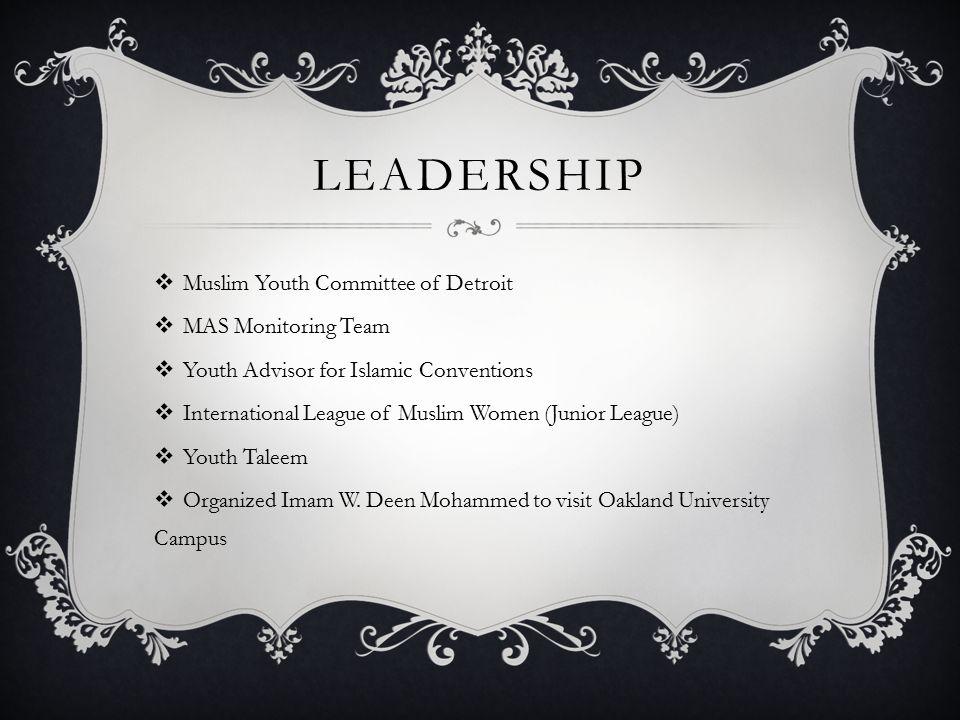 LEADERSHIP  Muslim Youth Committee of Detroit  MAS Monitoring Team  Youth Advisor for Islamic Conventions  International League of Muslim Women (Junior League)  Youth Taleem  Organized Imam W.