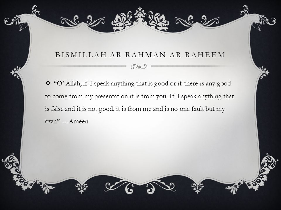 BISMILLAH AR RAHMAN AR RAHEEM  O' Allah, if I speak anything that is good or if there is any good to come from my presentation it is from you.