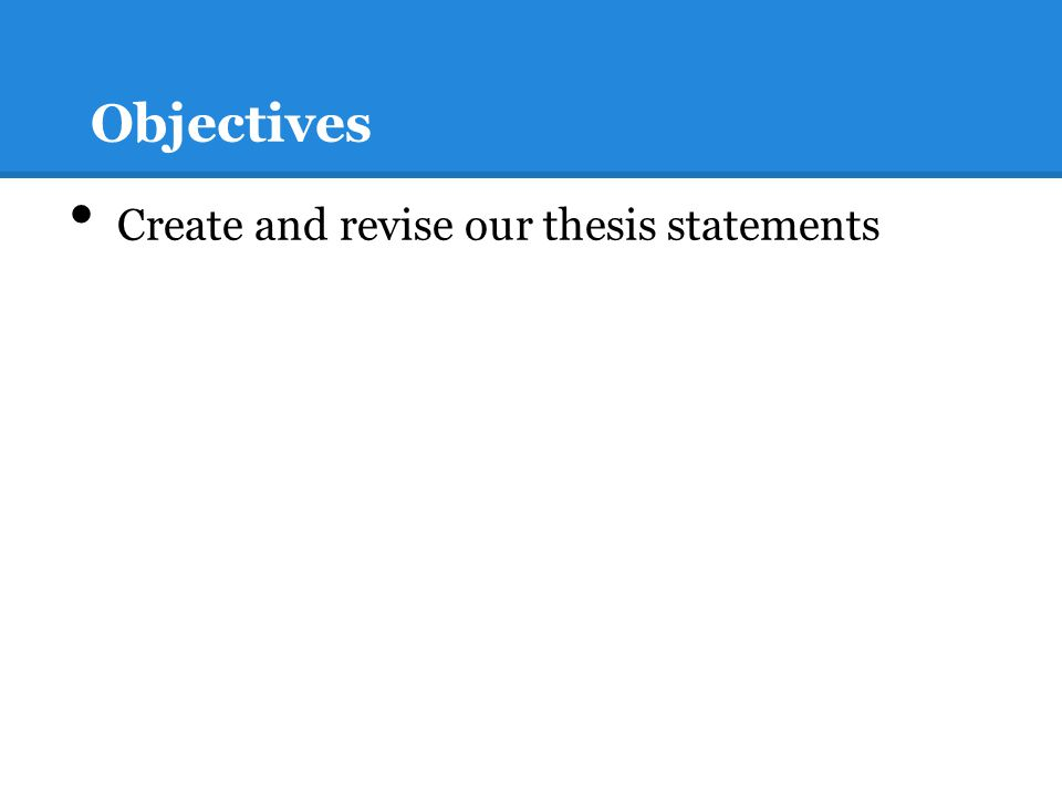 Objectives Create and revise our thesis statements