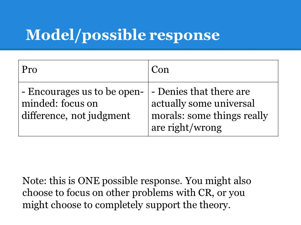 Model/possible response ProCon - Encourages us to be open- minded: focus on difference, not judgment - Denies that there are actually some universal morals: some things really are right/wrong Note: this is ONE possible response.