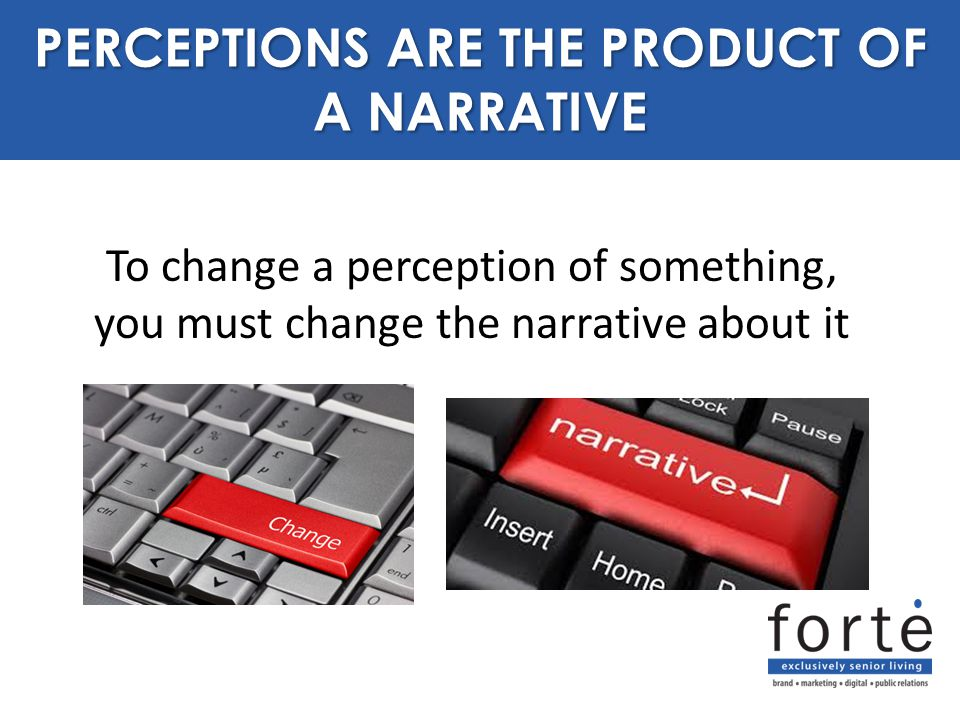 To change a perception of something, you must change the narrative about it PURPOSE PERCEPTIONS ARE THE PRODUCT OF A NARRATIVE