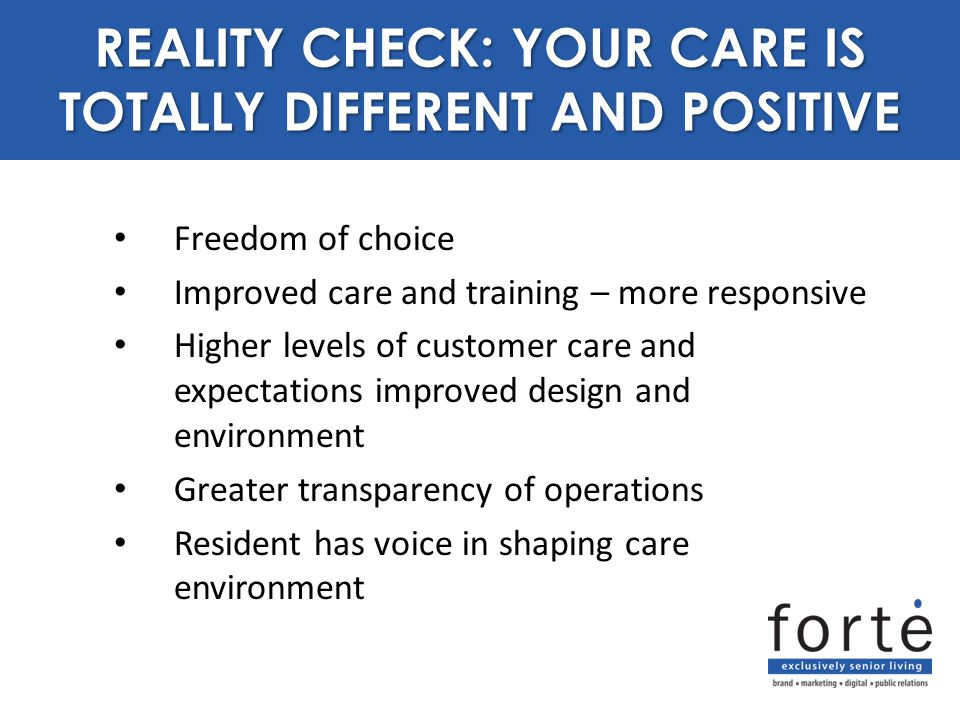 Freedom of choice Improved care and training – more responsive Higher levels of customer care and expectations improved design and environment Greater transparency of operations Resident has voice in shaping care environment REALITY CHECK: YOUR CARE IS TOTALLY DIFFERENT AND POSITIVE
