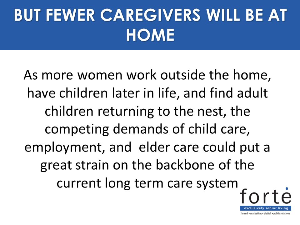 As more women work outside the home, have children later in life, and find adult children returning to the nest, the competing demands of child care, employment, and elder care could put a great strain on the backbone of the current long term care system PURPOSE BUT FEWER CAREGIVERS WILL BE AT HOME