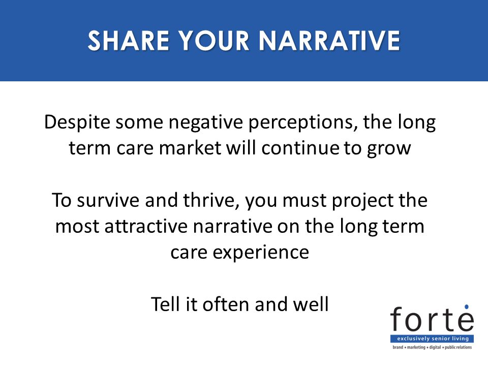 Despite some negative perceptions, the long term care market will continue to grow To survive and thrive, you must project the most attractive narrative on the long term care experience Tell it often and well PURPOSE SHARE YOUR NARRATIVE