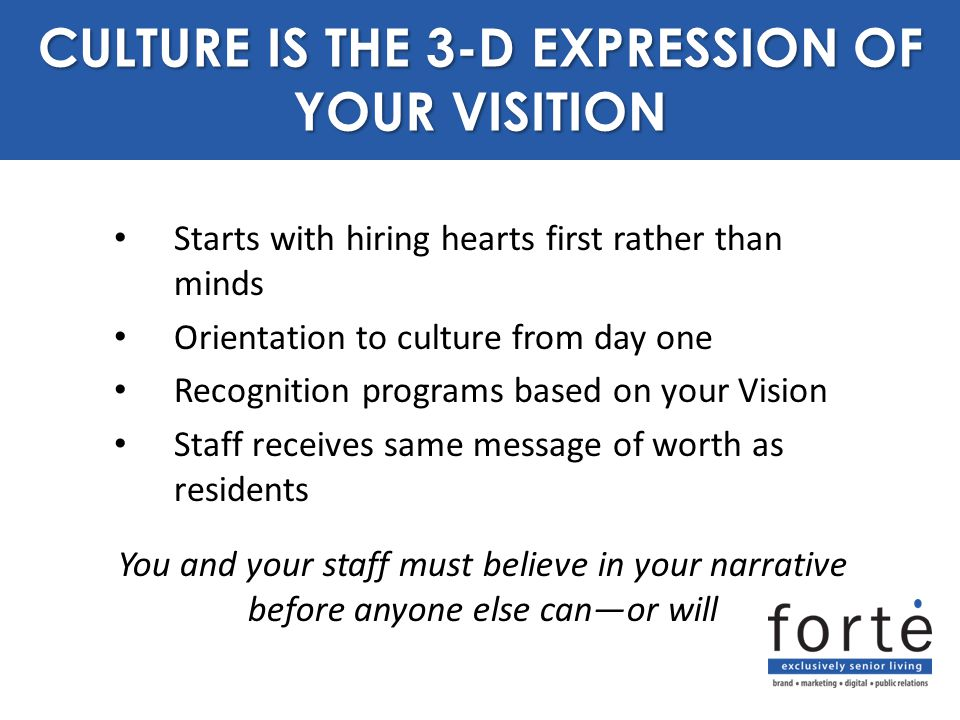 Starts with hiring hearts first rather than minds Orientation to culture from day one Recognition programs based on your Vision Staff receives same message of worth as residents CULTURE IS THE 3-D EXPRESSION OF YOUR VISITION You and your staff must believe in your narrative before anyone else can—or will