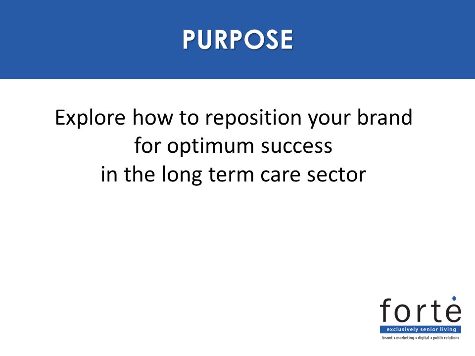 Explore how to reposition your brand for optimum success in the long term care sector PURPOSE PURPOSE