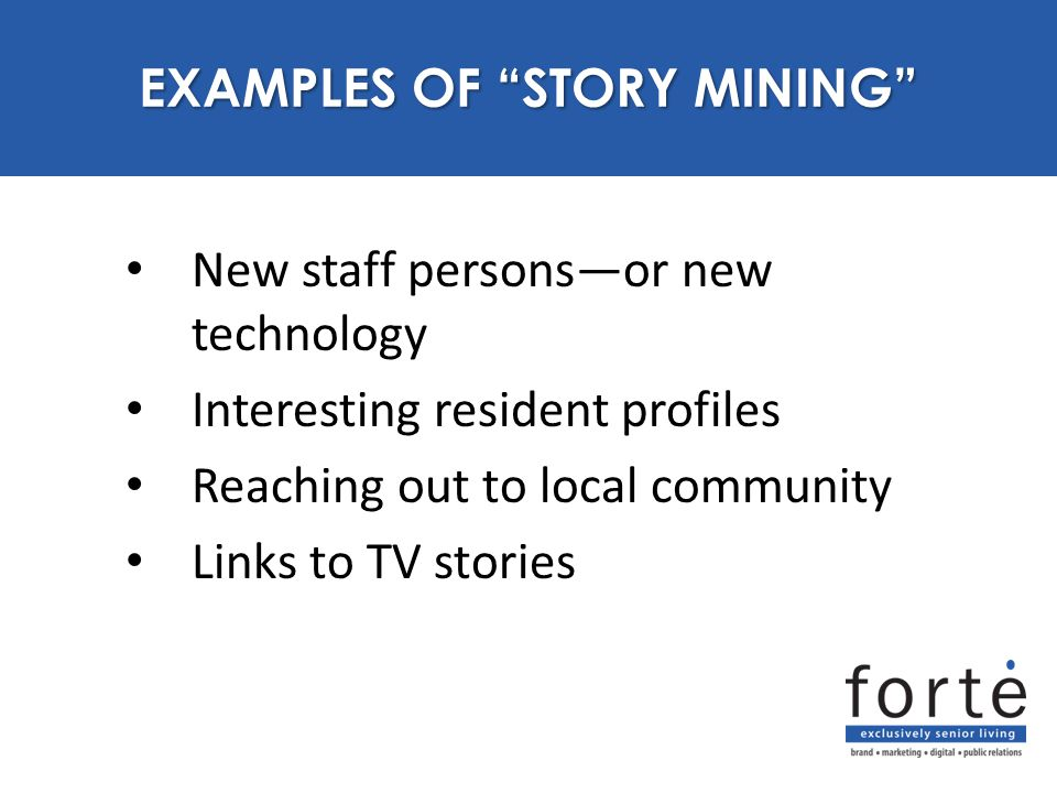 "New staff persons—or new technology Interesting resident profiles Reaching out to local community Links to TV stories EXAMPLES OF ""STORY MINING"""