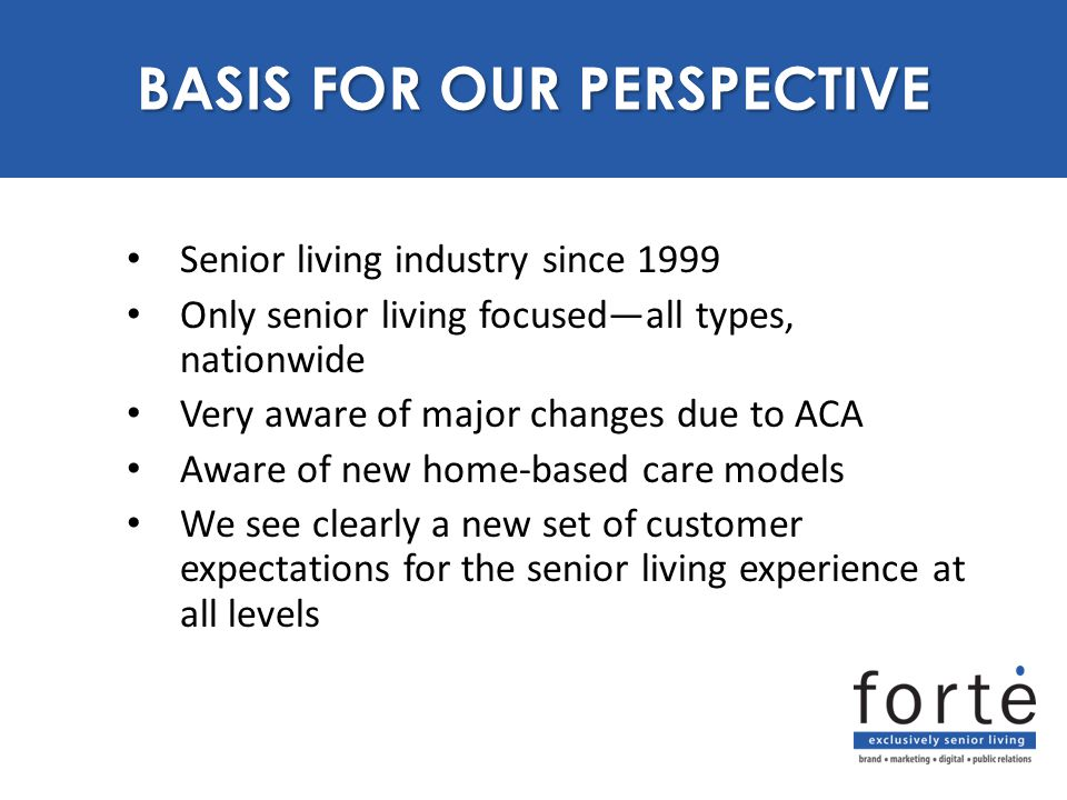 Senior living industry since 1999 Only senior living focused—all types, nationwide Very aware of major changes due to ACA Aware of new home-based care models We see clearly a new set of customer expectations for the senior living experience at all levels BASIS FOR OUR PERSPECTIVE