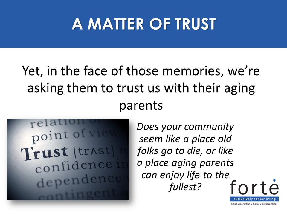 Yet, in the face of those memories, we're asking them to trust us with their aging parents PURPOSE A MATTER OF TRUST Does your community seem like a place old folks go to die, or like a place aging parents can enjoy life to the fullest