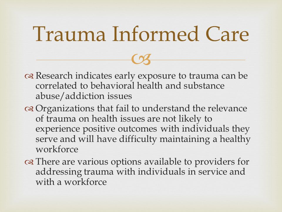   Research indicates early exposure to trauma can be correlated to behavioral health and substance abuse/addiction issues  Organizations that fail to understand the relevance of trauma on health issues are not likely to experience positive outcomes with individuals they serve and will have difficulty maintaining a healthy workforce  There are various options available to providers for addressing trauma with individuals in service and with a workforce Trauma Informed Care