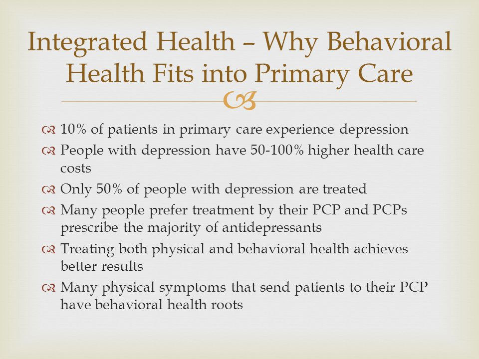   10% of patients in primary care experience depression  People with depression have 50-100% higher health care costs  Only 50% of people with depression are treated  Many people prefer treatment by their PCP and PCPs prescribe the majority of antidepressants  Treating both physical and behavioral health achieves better results  Many physical symptoms that send patients to their PCP have behavioral health roots Integrated Health – Why Behavioral Health Fits into Primary Care