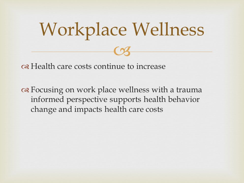   Health care costs continue to increase  Focusing on work place wellness with a trauma informed perspective supports health behavior change and impacts health care costs Workplace Wellness