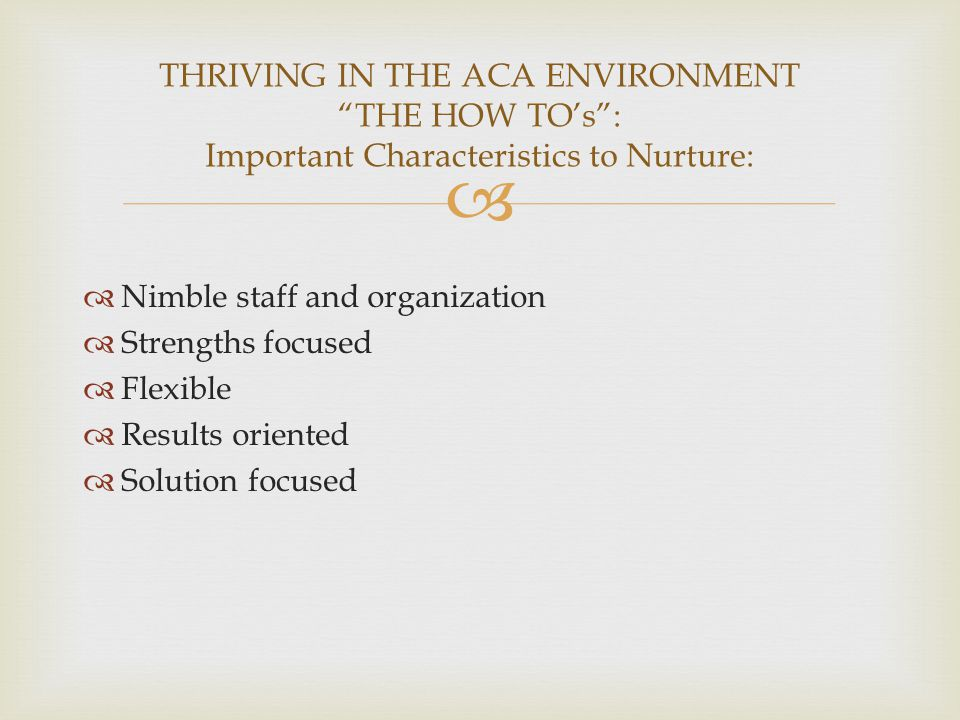   Nimble staff and organization  Strengths focused  Flexible  Results oriented  Solution focused THRIVING IN THE ACA ENVIRONMENT THE HOW TO's : Important Characteristics to Nurture: