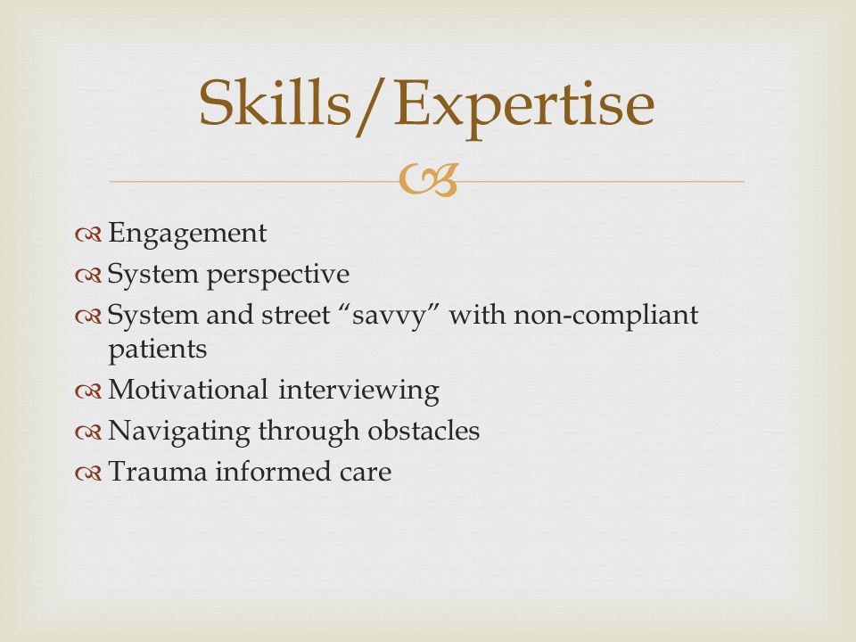 "  Engagement  System perspective  System and street ""savvy"" with non-compliant patients  Motivational interviewing  Navigating through obstacles"