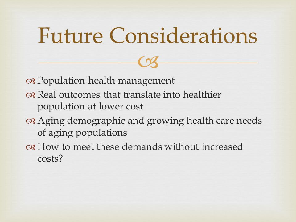   Population health management  Real outcomes that translate into healthier population at lower cost  Aging demographic and growing health care needs of aging populations  How to meet these demands without increased costs.