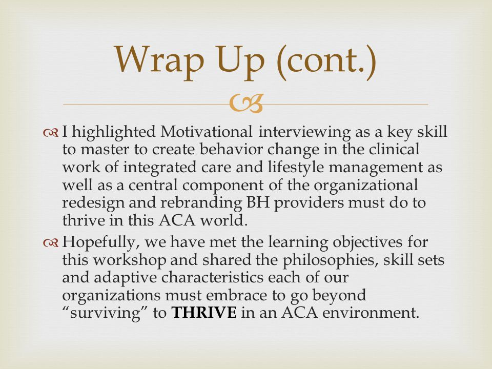   I highlighted Motivational interviewing as a key skill to master to create behavior change in the clinical work of integrated care and lifestyle management as well as a central component of the organizational redesign and rebranding BH providers must do to thrive in this ACA world.