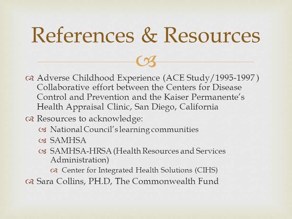   Adverse Childhood Experience (ACE Study/1995-1997 ) Collaborative effort between the Centers for Disease Control and Prevention and the Kaiser Permanente's Health Appraisal Clinic, San Diego, California  Resources to acknowledge:  National Council's learning communities  SAMHSA  SAMHSA-HRSA (Health Resources and Services Administration)  Center for Integrated Health Solutions (CIHS)  Sara Collins, PH.D, The Commonwealth Fund References & Resources