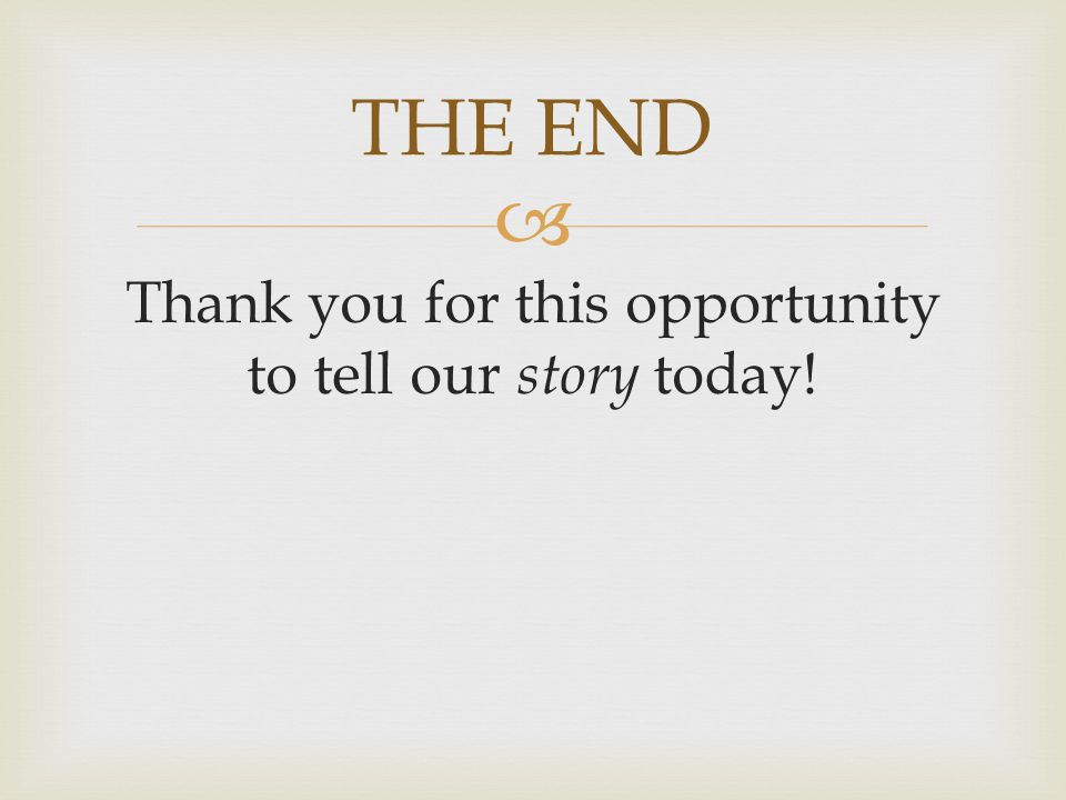  Thank you for this opportunity to tell our story today! THE END