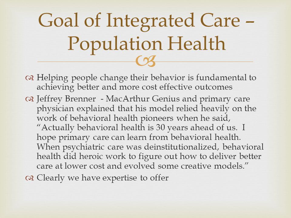   Helping people change their behavior is fundamental to achieving better and more cost effective outcomes  Jeffrey Brenner - MacArthur Genius and primary care physician explained that his model relied heavily on the work of behavioral health pioneers when he said, Actually behavioral health is 30 years ahead of us.