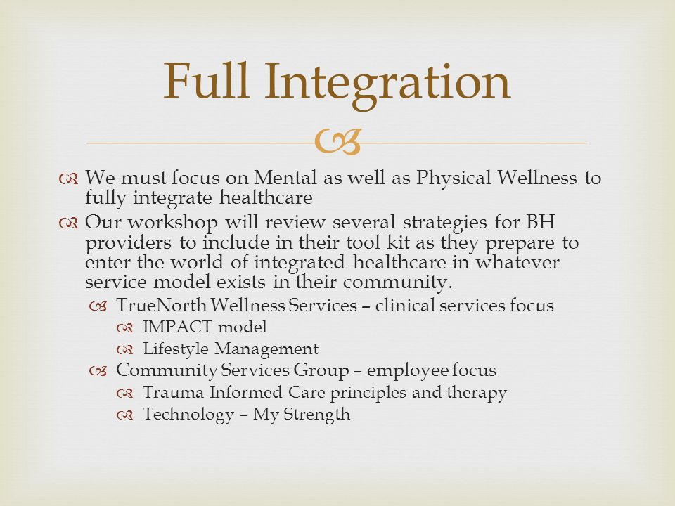   We must focus on Mental as well as Physical Wellness to fully integrate healthcare  Our workshop will review several strategies for BH providers to include in their tool kit as they prepare to enter the world of integrated healthcare in whatever service model exists in their community.