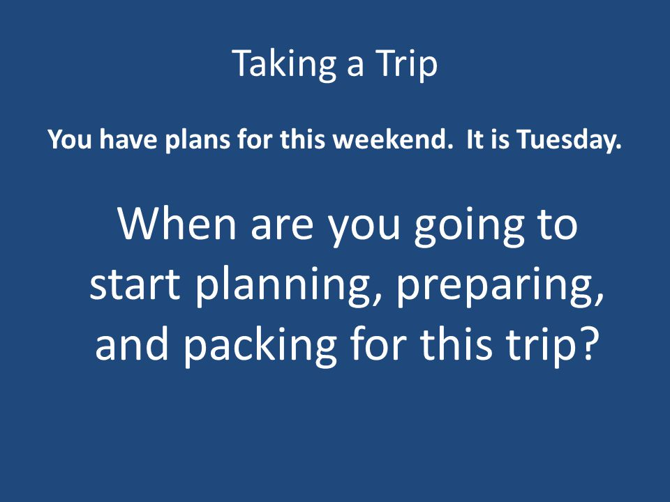 Taking a Trip You have plans for this weekend. It is Tuesday.