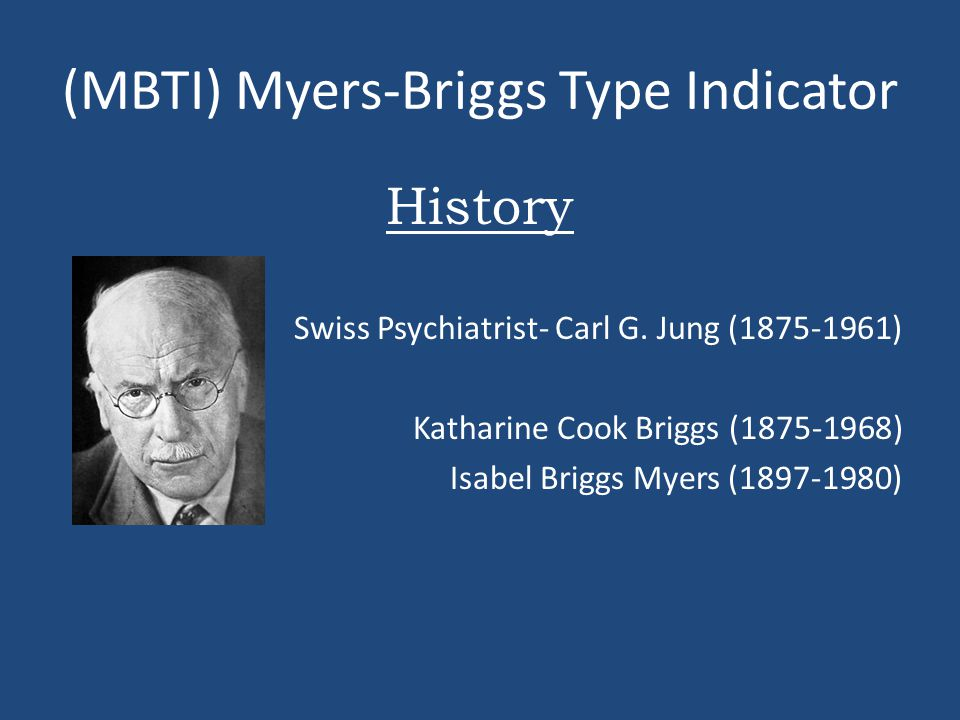 (MBTI) Myers-Briggs Type Indicator History Swiss Psychiatrist- Carl G. Jung (1875-1961) Katharine Cook Briggs (1875-1968) Isabel Briggs Myers (1897-19