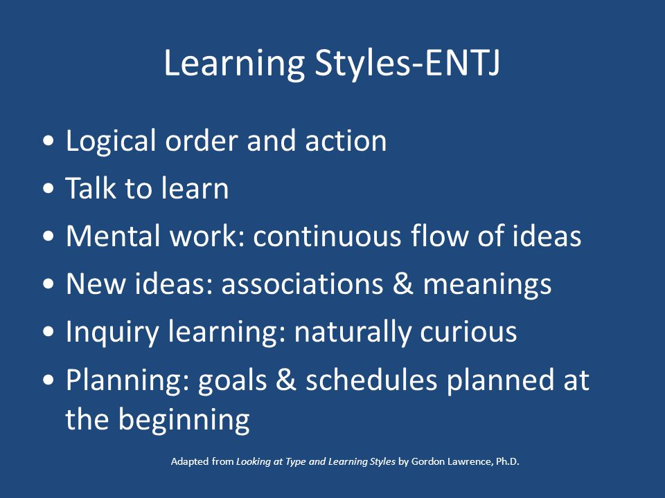 Learning Styles-ENTJ Logical order and action Talk to learn Mental work: continuous flow of ideas New ideas: associations & meanings Inquiry learning: naturally curious Planning: goals & schedules planned at the beginning Adapted from Looking at Type and Learning Styles by Gordon Lawrence, Ph.D.