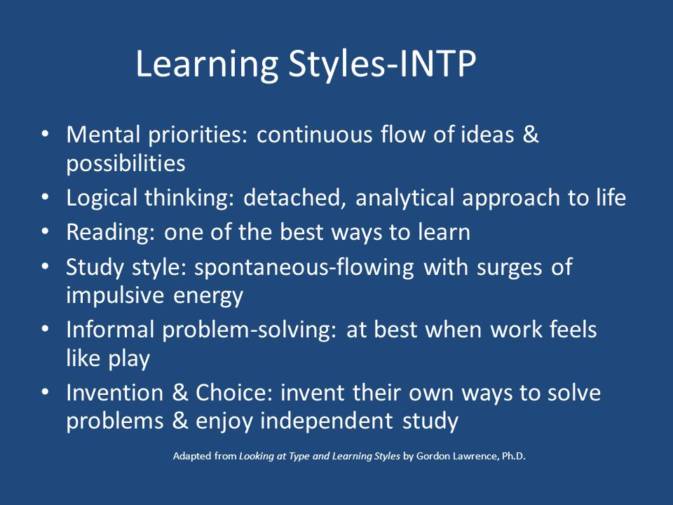 Learning Styles-INTP Mental priorities: continuous flow of ideas & possibilities Logical thinking: detached, analytical approach to life Reading: one of the best ways to learn Study style: spontaneous-flowing with surges of impulsive energy Informal problem-solving: at best when work feels like play Invention & Choice: invent their own ways to solve problems & enjoy independent study Adapted from Looking at Type and Learning Styles by Gordon Lawrence, Ph.D.