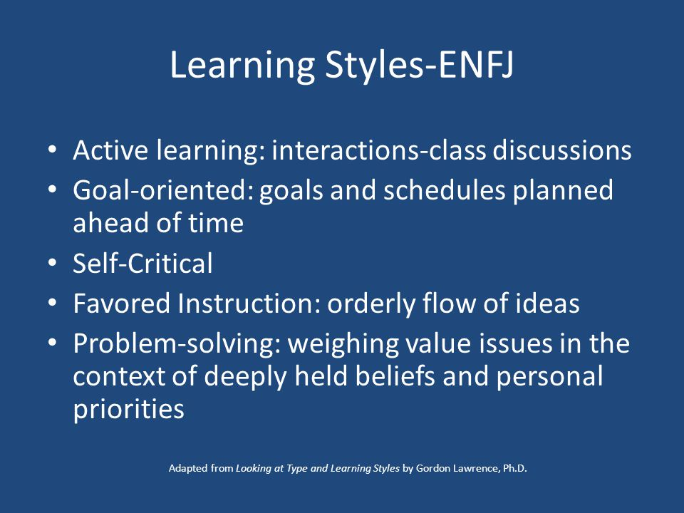 Learning Styles-ENFJ Active learning: interactions-class discussions Goal-oriented: goals and schedules planned ahead of time Self-Critical Favored Instruction: orderly flow of ideas Problem-solving: weighing value issues in the context of deeply held beliefs and personal priorities Adapted from Looking at Type and Learning Styles by Gordon Lawrence, Ph.D.