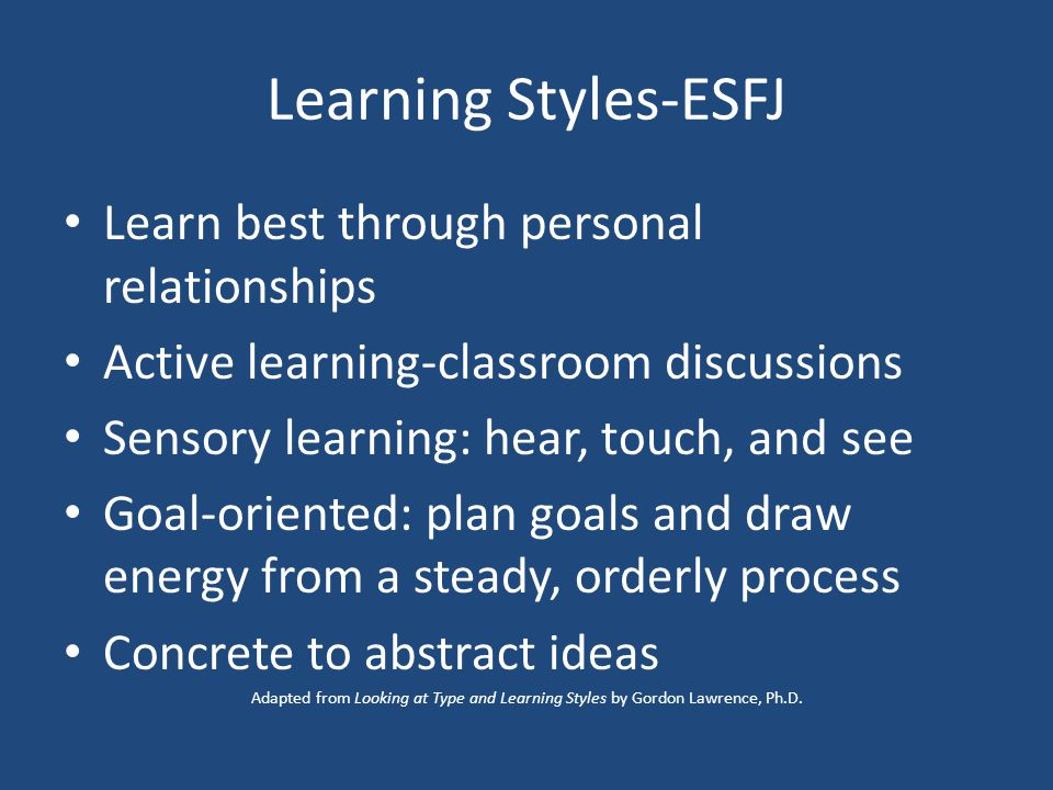 Learning Styles-ESFJ Learn best through personal relationships Active learning-classroom discussions Sensory learning: hear, touch, and see Goal-oriented: plan goals and draw energy from a steady, orderly process Concrete to abstract ideas Adapted from Looking at Type and Learning Styles by Gordon Lawrence, Ph.D.