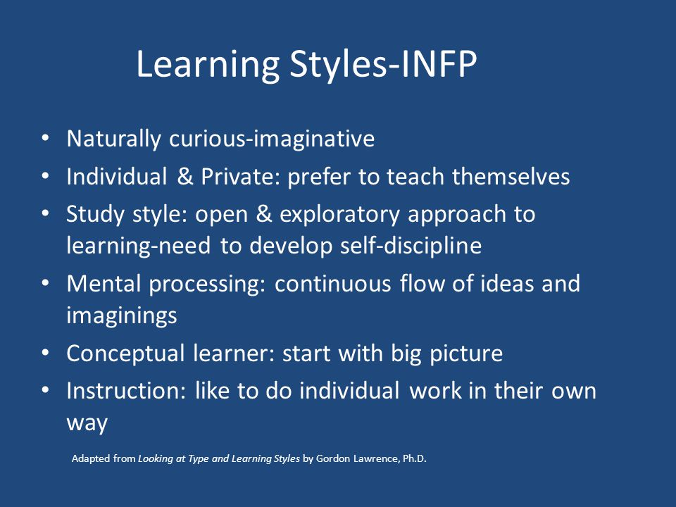 Learning Styles-INFP Naturally curious-imaginative Individual & Private: prefer to teach themselves Study style: open & exploratory approach to learning-need to develop self-discipline Mental processing: continuous flow of ideas and imaginings Conceptual learner: start with big picture Instruction: like to do individual work in their own way Adapted from Looking at Type and Learning Styles by Gordon Lawrence, Ph.D.