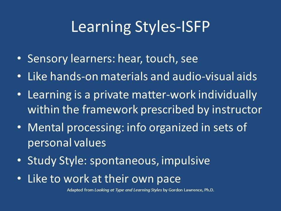 Learning Styles-ISFP Sensory learners: hear, touch, see Like hands-on materials and audio-visual aids Learning is a private matter-work individually within the framework prescribed by instructor Mental processing: info organized in sets of personal values Study Style: spontaneous, impulsive Like to work at their own pace Adapted from Looking at Type and Learning Styles by Gordon Lawrence, Ph.D.