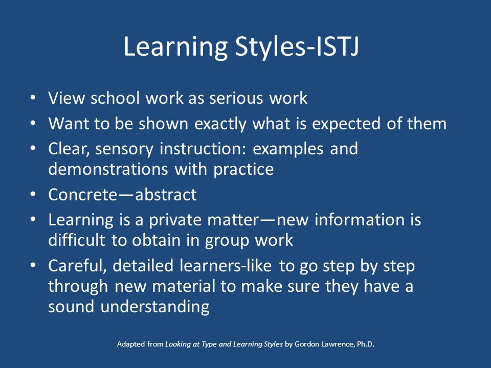 Learning Styles-ISTJ View school work as serious work Want to be shown exactly what is expected of them Clear, sensory instruction: examples and demonstrations with practice Concrete—abstract Learning is a private matter—new information is difficult to obtain in group work Careful, detailed learners-like to go step by step through new material to make sure they have a sound understanding Adapted from Looking at Type and Learning Styles by Gordon Lawrence, Ph.D.