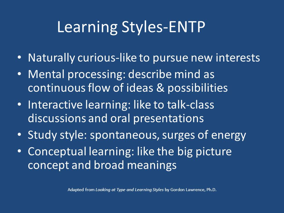 Learning Styles-ENTP Naturally curious-like to pursue new interests Mental processing: describe mind as continuous flow of ideas & possibilities Interactive learning: like to talk-class discussions and oral presentations Study style: spontaneous, surges of energy Conceptual learning: like the big picture concept and broad meanings Adapted from Looking at Type and Learning Styles by Gordon Lawrence, Ph.D.
