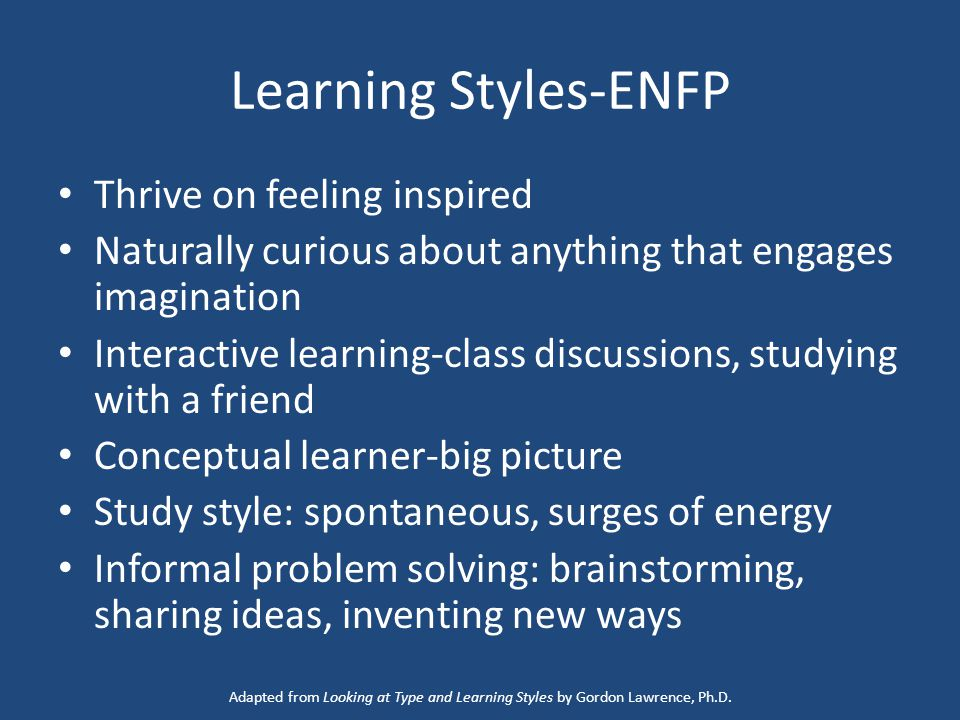Learning Styles-ENFP Thrive on feeling inspired Naturally curious about anything that engages imagination Interactive learning-class discussions, studying with a friend Conceptual learner-big picture Study style: spontaneous, surges of energy Informal problem solving: brainstorming, sharing ideas, inventing new ways Adapted from Looking at Type and Learning Styles by Gordon Lawrence, Ph.D.