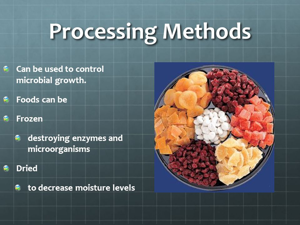 Processing Methods Can be used to control microbial growth. Foods can be Frozen destroying enzymes and microorganisms Dried to decrease moisture level