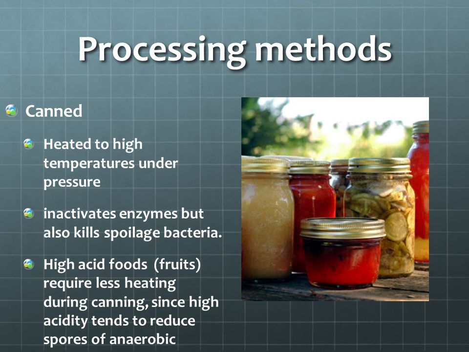 Processing methods Canned Heated to high temperatures under pressure inactivates enzymes but also kills spoilage bacteria. High acid foods (fruits) re