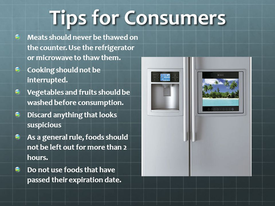 Tips for Consumers Meats should never be thawed on the counter. Use the refrigerator or microwave to thaw them. Cooking should not be interrupted. Veg