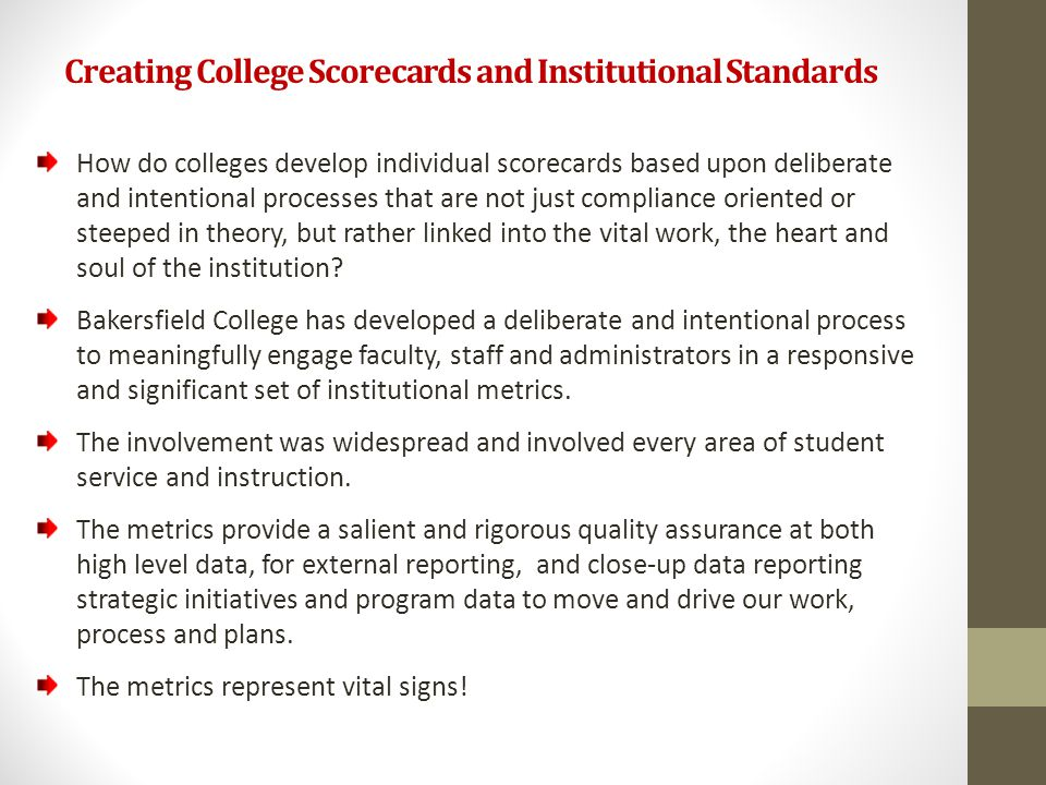 Creating College Scorecards and Institutional Standards How do colleges develop individual scorecards based upon deliberate and intentional processes that are not just compliance oriented or steeped in theory, but rather linked into the vital work, the heart and soul of the institution.