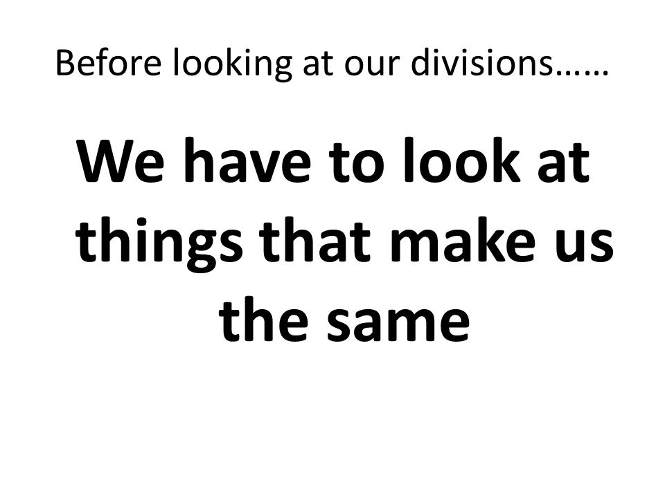 Before looking at our divisions…… We have to look at things that make us the same