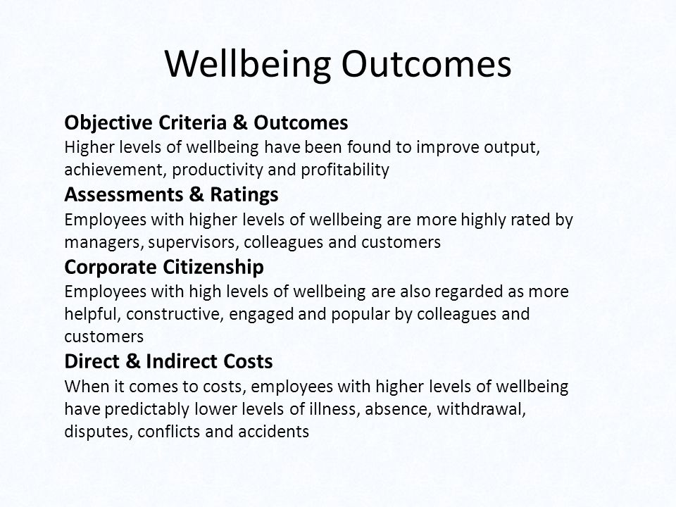 Wellbeing Outcomes Objective Criteria & Outcomes Higher levels of wellbeing have been found to improve output, achievement, productivity and profitabi