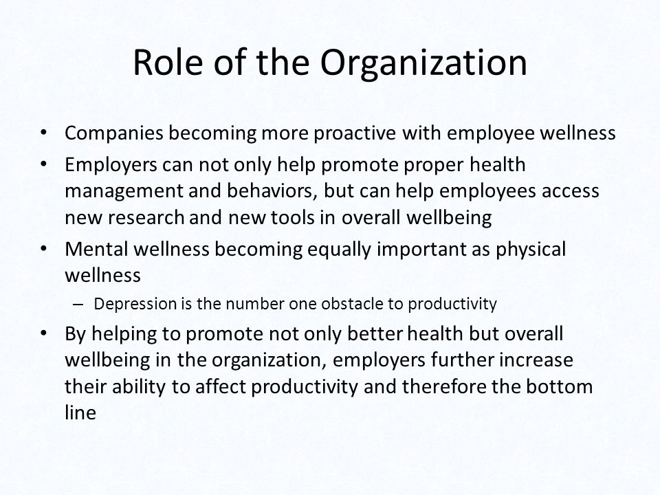 Role of the Organization Companies becoming more proactive with employee wellness Employers can not only help promote proper health management and beh