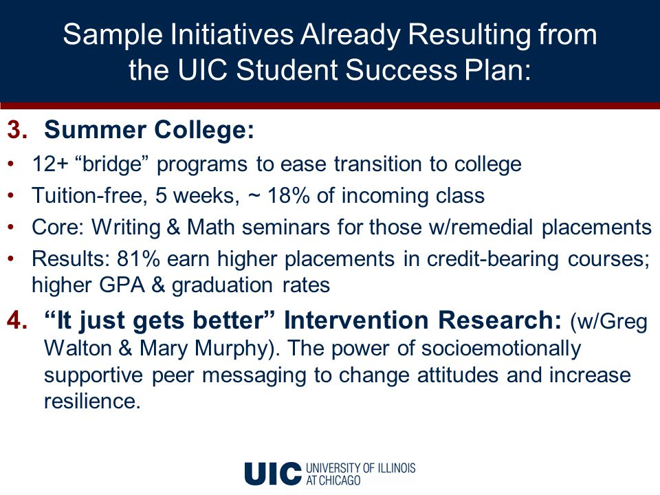 Sample Initiatives Already Resulting from the UIC Student Success Plan: 3.Summer College: 12+ bridge programs to ease transition to college Tuition-free, 5 weeks, ~ 18% of incoming class Core: Writing & Math seminars for those w/remedial placements Results: 81% earn higher placements in credit-bearing courses; higher GPA & graduation rates 4. It just gets better Intervention Research: (w/Greg Walton & Mary Murphy).