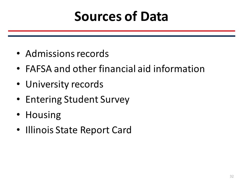 Sources of Data Admissions records FAFSA and other financial aid information University records Entering Student Survey Housing Illinois State Report Card 32